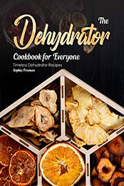 The Dehydrator Cookbook for Everyone by Sophia Freeman