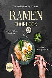 The Delightfully Vibrant Ramen Cookbook by Sophia Freeman
