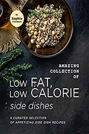 Amazing Collection of Low Fat, Low Calorie Side Dishes by Sophia Freeman