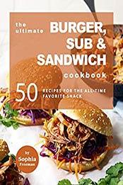 The Ultimate Burger, Sub & Sandwich Cookbook by Sophia Freeman