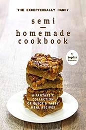 The Exceptionally Handy Semi-Homemade Cookbook by Sophia Freeman