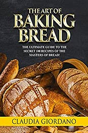 The Art of Baking Bread: The Complete Guide to the Secret Recipes of the Masters of Bread by Claudia Giordano [EPUB:B094H9ZPVD ]