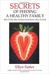 Secrets of Feeding a Healthy Family: How to Eat, How to Raise Good Eaters, How to Cook by Ellyn Satter M.S. R.D. L.C.S.W. B.C.D [EPUB:0967118921 ]