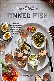 The Magic of Tinned Fish: Elevate Your Cooking with Canned Anchovies, Sardines, Mackerel, Crab, and Other Amazing Seafood by Chris McDade [EPUB:1579659373 ]