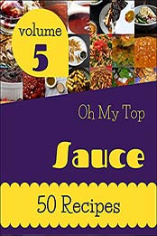 Oh My Top 50 Sauce Recipes Volume 5: Sauce Cookbook - Where Passion for Cooking Begins by Rosalie L. Best [EPUB:B094PVNBZQ ]