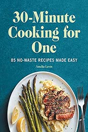 30-Minute Cooking for One: 85 No-Waste Recipes Made Easy by Amelia Levin [EPUB:B0971HN8T3 ]
