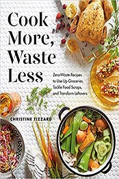 Cook More, Waste Less: Zero-Waste Recipes to Use Up Groceries, Tackle Food Scraps, and Transform Leftovers by Christine Tizzard [EPUB:0525610650 ]