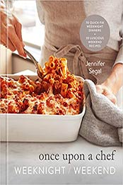 Once Upon a Chef: Weeknight/Weekend: 70 Quick-Fix Weeknight Dinners + 30 Luscious Weekend Recipes: A Cookbook by Jennifer Segal [EPUB:059323183X ]