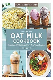 The Oat Milk Cookbook: More than 100 Delicious, Dairy-free Vegan Recipes (Volume 1) (Plant-Based Kitchen) by Kim Lutz [EPUB:1454938188 ]