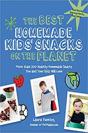 The Best Homemade Kids' Snacks on the Planet: More than 200 Healthy Homemade Snacks You and Your Kids Will Love (Best on the Planet) by Laura Fuentes [PDF: 1592336612]