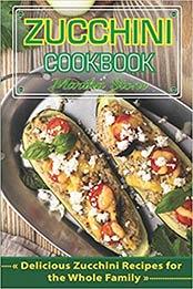Zucchini Cookbook: Delicious Zucchini Recipes for the Whole Family by Martha Stone [EPUB:1730851398 ]