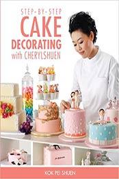 Step-by-Step Cake Decorating by Kok Pei Shuen [PDF: 9814398098]
