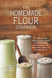 The Homemade Flour Cookbook: The Home Cook's Guide to Milling Nutritious Flours and Creating Delicious Recipes with Every Grain, Legume, Nut, and Seed from A-Z by Erin Alderson [PDF: B00KRQ24QA]
