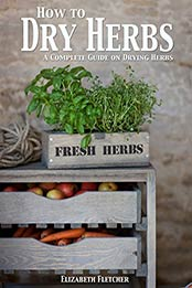 How to Dry Herbs: A Complete Guide on Drying Herbs by Elizabeth Fletcher [PDF: B00RJ1P9JK]