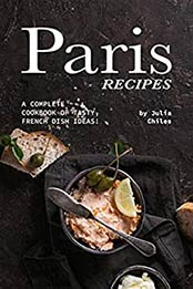 Paris Recipes: A Complete Cookbook of Tasty, French Dish Ideas! by Julia Chiles [EPUB:B081SMVYJR ]