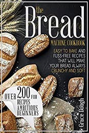 The Bread Machine Cookbook For Beginners: Easy to Bake and Fuss-free Recipes that will make Your Bread Always Crunchy and Soft (Grace Dough's Cookbooks) by Grace Dough [EPUB:B08RP3J3PW ]
