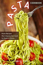 Pasta Cookbook: Pasta Recipes that Anyone Can Cook to Enjoy at Home by Louise Wynn [EPUB:B094VHK8WX ]