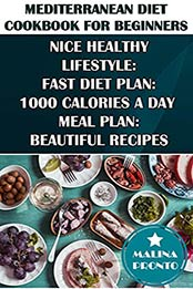 Mediterranean Diet Cookbook For Beginners: Nice Healthy Lifestyle: Fast Diet Plan: 1000 Calories A Day Meal Plan: Beautiful Recipes by MALINA PRONTO [EPUB:B095FK3JQY ]
