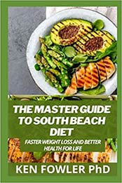 The Master Guide To South Beach Diet: Faster Weight Loss and Better Health for Life by Ken Fowler PhD [EPUB:B095GG2B7Q ]