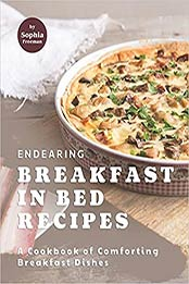 Endearing Breakfast in Bed Recipes: A Cookbook of Comforting Breakfast Dishes by Sophia Freeman [EPUB:B095LH5CK1 ]