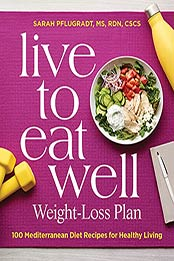 Live to Eat Well Weight-Loss Plan: 100 Mediterranean Diet Recipes for Healthy Living by Sarah Pflugradt MS RDN CSCS [EPUB:B097CK8X4H ]