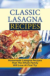 Classic Lasagna Recipes: Homemade Lasagna Recipes That The Whole Family Will Love At First Try: Lasagna A Baked Pasta Cookbook by Drusilla Abusufait [EPUB:B098DJN8NJ ]