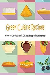 Greek Cuisine Recipes: How to Cook Greek Dishes Properly at Home: Greek Cuisine Cookbook [EPUB:B098F4625C ]