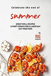 Celebrate the end of Summer: Great Grill Recipes & Party Drinks for a Labor Day Get-Together! by Matthew Goods [EPUB:B09D813DR5 ]