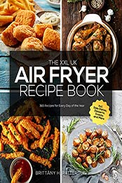 The XXL UK Air Fryer Recipe Book: 365 Recipes for Every Day of the Year incl. Side Dishes, Desserts, Snacks and More by Brittany H. Patterson [EPUB:B09D8P66F1 ]