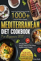 MEDITERRANEAN DIET COOKBOOK FOR BEGINNERS 2021: Amaze Your Neighborhood With 1000+ Traditional Recipes And Let Them Taste The Real Mediterranean Cuisine + The Blue Zone 28 Day Meal Plan by Enzo Reds [EPUB:B09F9JJ1HR ]