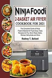 Ninja Foodi 2-Basket Air Fryer Cookbook for 2021: The Complete Guide of Ninja Foodi 2-Basket Air Fryer| Easy Tasty Recipes| Air Fry, Broil, Roast, Bake, Reheat, Dehydrate and More by Rodney T. Ballard [EPUB:B09FH5SPLD ]