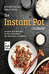 Effortlessly Delicious: The Instant Pot Cookbook: Instant Pot Recipes to Kiss Standing by the Stove Goodbye! by Layla Tacy [EPUB:B09FHP4H52 ]