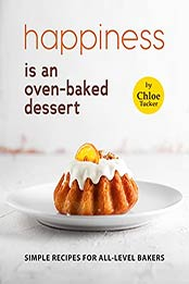 Happiness is an Oven-Baked Dessert: Simple Recipes for All-Level Bakers by Chloe Tucker [EPUB:B09FPNP66B ]