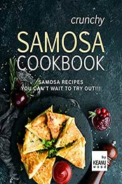Crunchy Samosa Recipe Book: Samosa Recipes You Can't Wait to Try Out!!! by Keanu Wood [EPUB:B09FPQQHZN ]