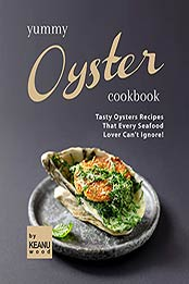 Yummy Oyster Recipes: Tasty Oysters Recipes That Every Seafood Lover Can't Ignore! by Keanu Wood [EPUB:B09FPSJHKB ]