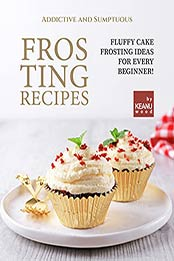 Addictive and Sumptuous Frosting Ideas: Fluffy Cake Frosting Ideas for a Beginner! by Keanu Wood [EPUB:B09FPTYD5P ]