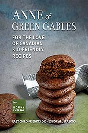 Anne of Green Gables: For the Love of Canadian Kid-Friendly Recipes: Easy Child-Friendly Dishes for All Seasons by Ronny Emerson [EPUB:B09FQ671W1 ]