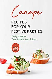 Canape Recipes for Your Festive Parties: Tasty Canapes Your Guests Would Love by Will Cook [EPUB:B09FS39Y71 ]