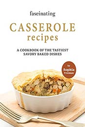 Fascinating Casserole Recipes: A Cookbook of the Tastiest Savory Baked Dishes by Sophia Freeman [EPUB:B09FSRPPW7 ]