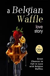 A Belgian Waffle Love Story: Great Chances to Fall in Love with Belgian Waffles by Chloe Tucker [EPUB:B09FSYGV5B ]