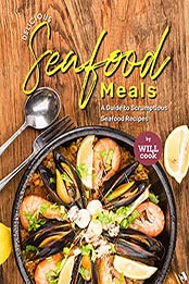 Delicious Seafood Meals: A Guide to Scrumptious Seafood Recipes by Will Cook [EPUB:B09FTL9P6T ]