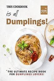 This Book is All Dumplings!: The Ultimate Dumplings Recipe Book for Dumplings Lovers! by Keanu Wood [EPUB:B09FXVYZJV ]