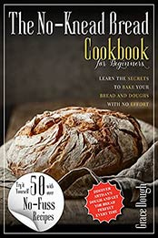 The No-Knead Bread Cookbook: Learn The Secrets to bake Your Bread and Doughs with No-Effort (Grace Dough's Cookbooks) by Grace Dough [EPUB:B09FXX5F8W ]