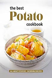 The Best Potato Cookbook: All About Potatoes - Incredible Recipes by Will Cook [EPUB:B09FYXVYCN ]