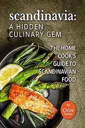 Scandinavia: A Hidden Culinary Gem: The Home Cook's Guide to Scandinavian Food by Chloe Tucker [EPUB:B09FZG8KD7 ]