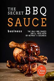 The Secret BBQ Sauce Business: The Only BBQ Sauces You'll Need with or without a Business by Chloe Tucker [EPUB:B09FZGBPKP ]