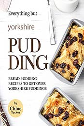 Everything but Yorkshire Pudding: Bread Pudding Recipes to Get over Yorkshire Pudding by Chloe Tucker [EPUB:B09FZGYXMS ]