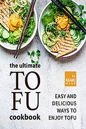The Ultimate Tofu Cookbook: Easy and Delicious Ways to Enjoy Tofu by Keanu Wood [EPUB:B09FZM4HTC ]