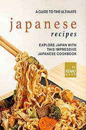 A Guide to The Ultimate Japanese Recipes: Explore Japan with This Impressive Japanese Cookbook by Keanu Wood [EPUB:B09FZMN5HL ]