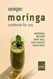 Unique Moringa Recipes for You: Moringa Recipes That Will Help Boost Your Diet! by Keanu Wood [EPUB:B09FZMR68K ]